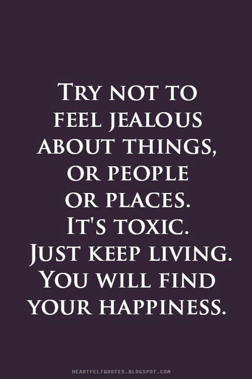 Jealousy Quotes Quotes Try Not To Feel Jealous About Things Or People Or Places It S Toxic Jealousy Quotes Life Quotes Feeling Jealous