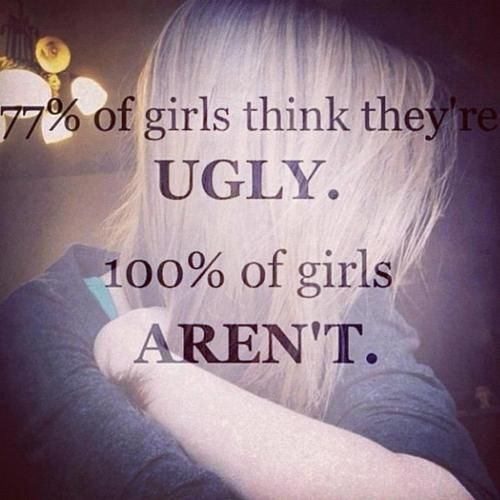77 of girls think they're ugly. 100 of girls aren't