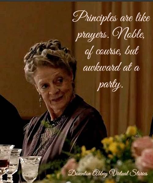 Principles are like prayers. Noble of course, but awkward at a party - Dowager Grantham, Downton Abbey