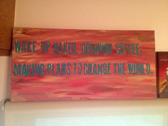 """Wake Up Naked, Drinking Coffee; Making Plans To Change"
