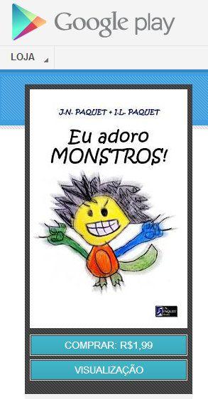 """Não tem Kindle? Nem Kobo? Não se preocupe!  Você agora pode comprar os eBooks de J.N. PAQUET no GOOGLE PLAY, disponíveis em qualquer aparelho com Android, no iPhone, iPad e em absolutamente TODOS os tablets do mercado!  E, para estrear no GOOGLE PLAY, o nosso best seller no Brasil: """"Eu adoro Monstros"""".  Divirta-se! Visite agora: http://j.mp/GoogleBooksBrasil"""