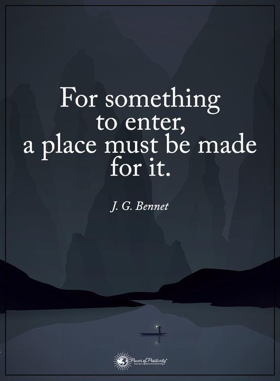 For something to enter, a place must be made for it. - J.G