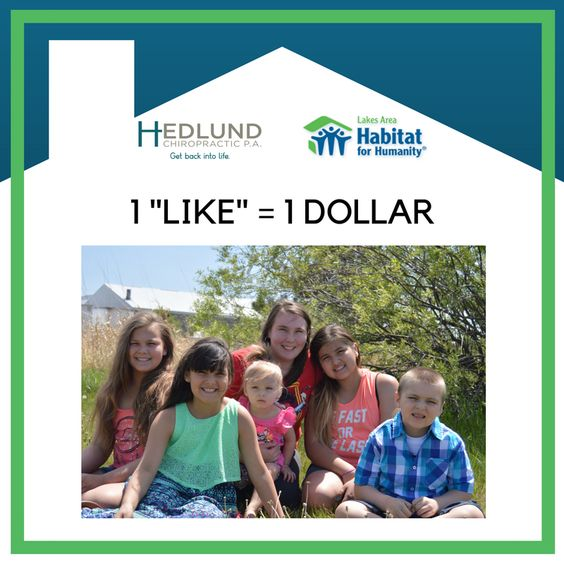 For every new LIKE that we receive to our Hedlund Chiropractic Facebook page (https://www.facebook.com/HedlundChiropractic/) in September, we will donate $1 to Lakes Area Habitat for Humanity & ReStore (up to $300), which will go towards giving the Crandall family a new home!