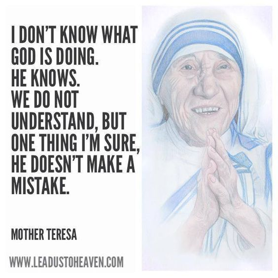 I don't know what God is doing. He knows. We do not understand, but one thing I'm sure, He doesn't make a mistake. | Mother Teresa: