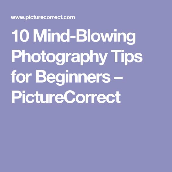 10 Mind-Blowing Photography Tips for Beginners – PictureCorrect