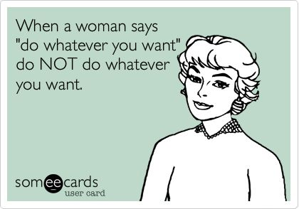 """When a woman says """"do whatever you want"""" do NOT do whatever you want."""