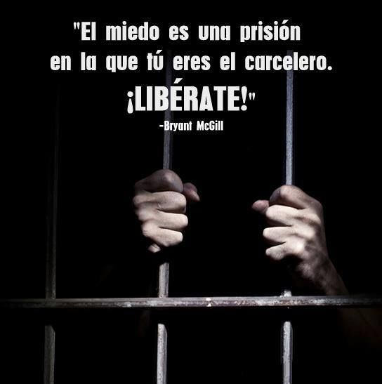 ... El miedo es una prisión en la que tú eres el carcelero. ¡LIBÉRATE!. Bryant McGill.
