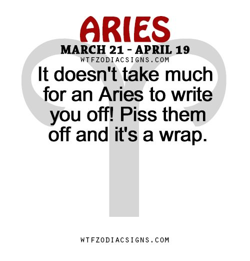 It doesn't take much for an Aries to write you off! Piss them off and it's a wrap. - WTF Zodiac Signs Daily Horoscope!