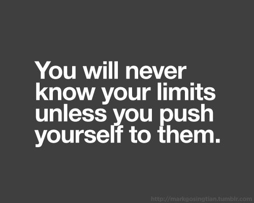 And once you've reached your limits, PUSH PAST THEM!!