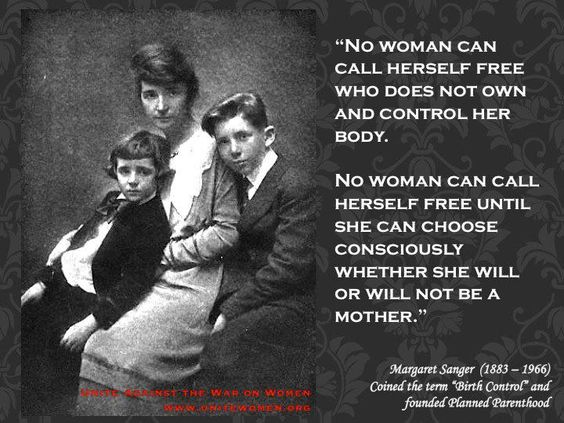 "Margaret Sanger was the founder of Planned Parenthood and coined the phrase ""Birth Control"". These are her words on why she supported women having control over their own bodies."