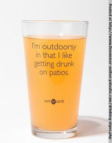 I'm outdoorsy in that I like to get drunk on patios. By L. B. Sommer, author of 199 Ways To Improve Your Relationships, Marriage, and Sex Life http://www.lbsommer-author.yolasite.com/drinking-signs.php