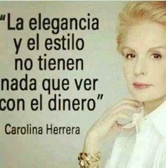 """""""La elegancia y el estilo no tienen nada que ver con el dinero"""" Carolina Herrera."""