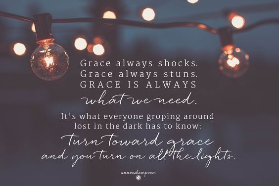 yeah, after a hard, long day, it's what always jolts me: Grace isn't a mere Pollyanna feeling. It's a *force* -- powerful force. As startling as the power of electricity. Grace always shocks. Grace always stuns. And Grace is always what we need. It's there for everyone groping around in the dark:  *Turn toward Grace --  & you always turn on all the lights.*: