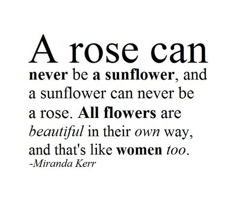 a rose can never be a sunflower and a sunflower can never be a rose. all flowers are beautiful in their own way and thats like women too: