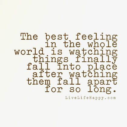 The best feeling in the whole world is watching things finally fall into place after watching them fall apart for so long. The post Best Feeling in the Whole World appeared first on Live Life Happy.:
