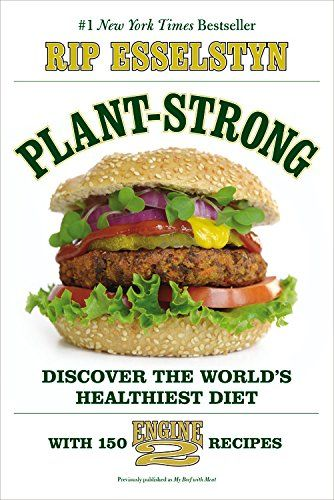 Plant-Strong: Discover the World's Healthiest Diet--with 150 Engine 2 Recipes: Rip Esselstyn: 9781455509355: Amazon.com: Books