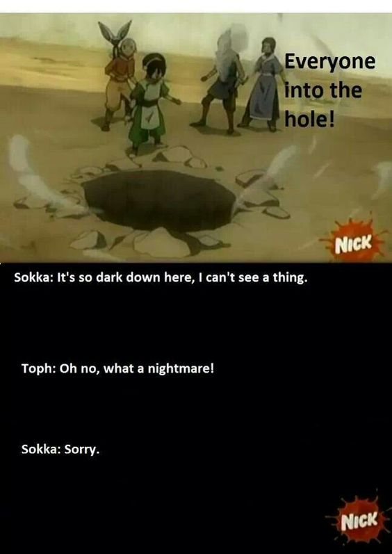 Avatar the last airbender -- I love who toph makes jokes and things like this about being blind, makes her amazing