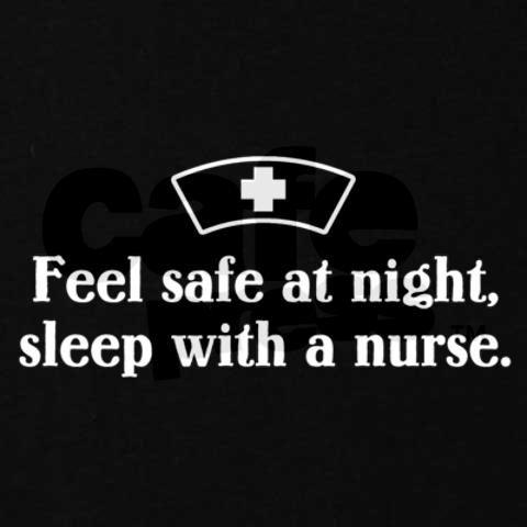 Feel safe, sleep with a nurse! haha too funny.