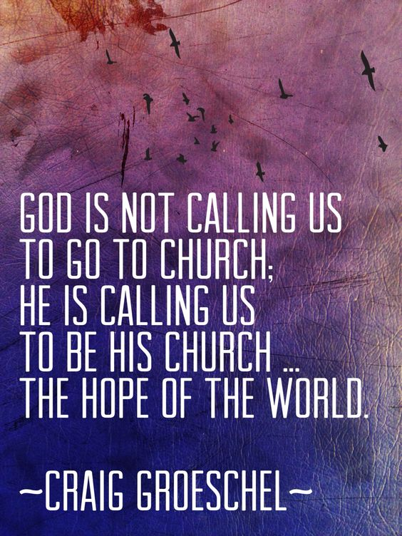 don't just GO to church; BE the church ... the hope of the world ( Craig Groeschel ):
