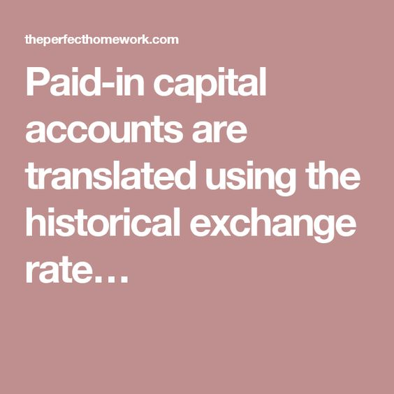 Paid-in capital accounts are translated using the historical exchange rate…