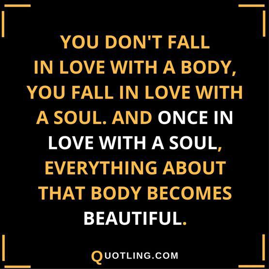 You Don T Fall In Love With A Body You Fall In Love With A Soul Dont Fall In Love Relationship Quotes Intelligent Words