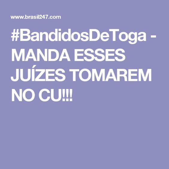 #BandidosDeToga - MANDA ESSES JUÍZES TOMAREM NO CU!!!