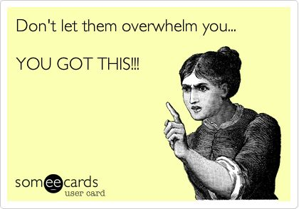 Funny Encouragement Ecard: Don't let them overwhelm you... YOU GOT THIS!!! Repinned by @Progressus Therapy Therapy Follow us for tips and activities. Visit progressustherapy.com for a list of job opportunities for OTs, PTs, SLPs.