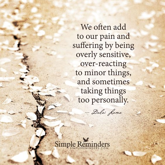 We often add to our pain and suffering by being overly sensitive, overreacting to minor things, and sometimes taking things too personally. — Dalai Lama