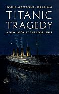Titanic Tragedy: A New Look at the Lost Liner by John Maxtone-Graham