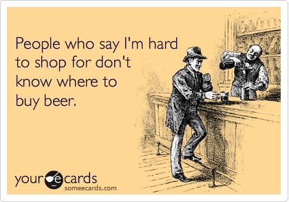 People who say I'm hard to shop for don't know where to buy beer ... or bacon.