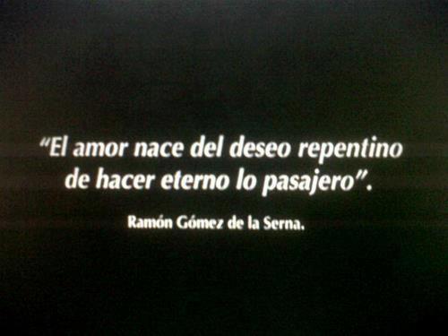 Frase      El amor nace del deseo repentino de hacer eterno lo pasajero  Ramón Gómez de la Serna
