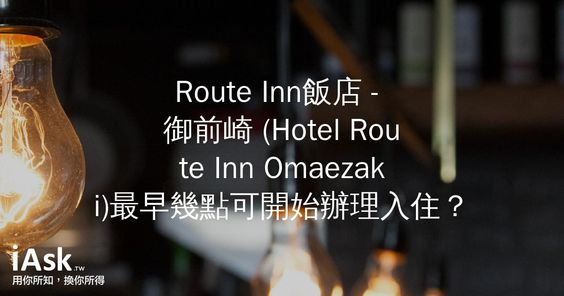 Route Inn飯店 - 御前崎 (Hotel Route Inn Omaezaki)最早幾點可開始辦理入住? by iAsk.tw