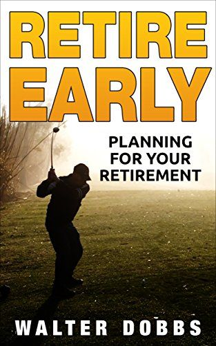 Retire Early: Planning for Your Early Retirement by [Dobbs, Walter]