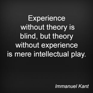 Experience without theory is blind, but theory without experience is mere intellectual play. Immanuel Kant
