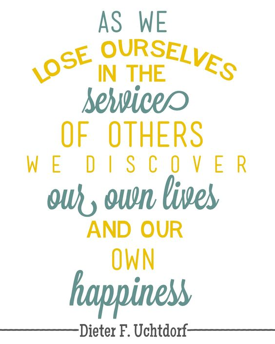 """""""As we lose ourselves in the service of others we discover our lives and our own happiness."""" - Dieter F. Uchtdorf"""