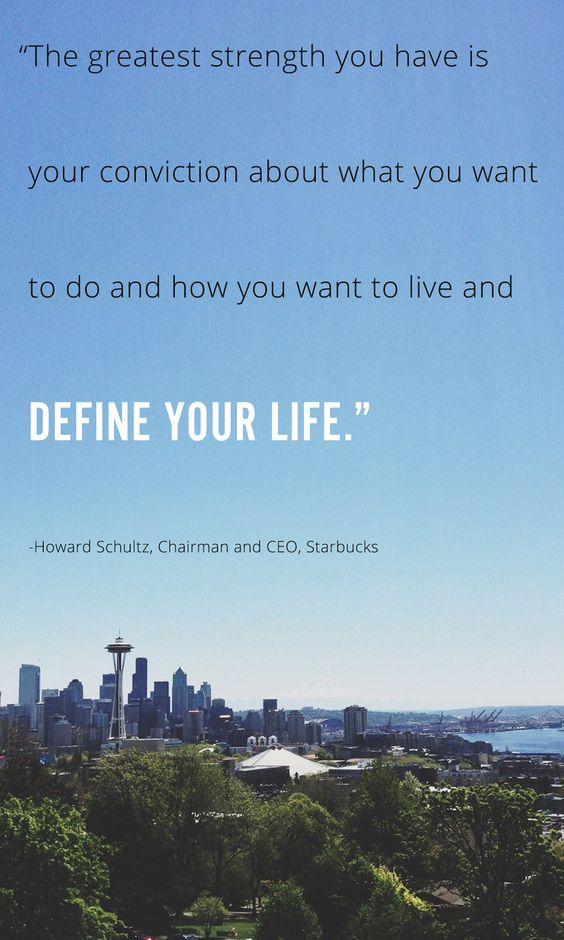 """""""The greatest strength you have is your conviction about what you want to do and how you want to live and define your life."""" Howard Schultz, Chairman and CEO, Starbucks"""