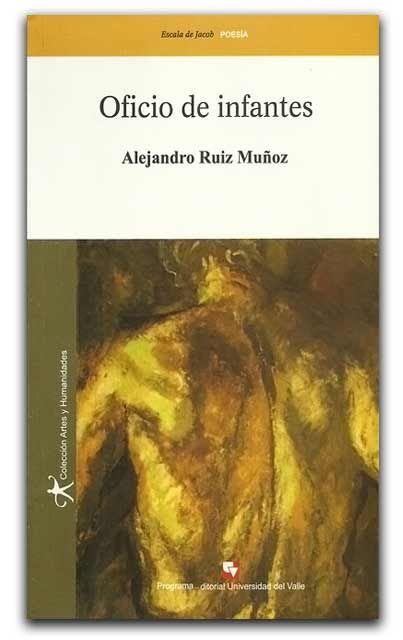 Oficio de infantes – Alejandro Ruiz Muñoz - Universidad del Valle  www.librosyeditores.com/tiendalemoine/poesia/1408-oficio-de-infantes.html  Editores y distribuidores.