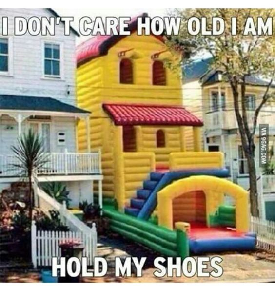 I wouldn't care is I was like 75. I'm going on that bouncy house