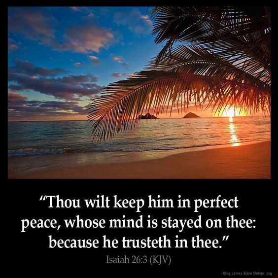 Isaiah 26:3 KJV Thou wilt keep him in perfect peace, whose mind is stayed on thee: because he trusteth in thee.                                                                                                                                                      More