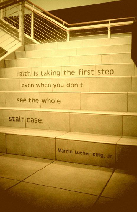"""Faith is taking the first step even when you don't see the whole staircase."" -Martin Luther King JR:"