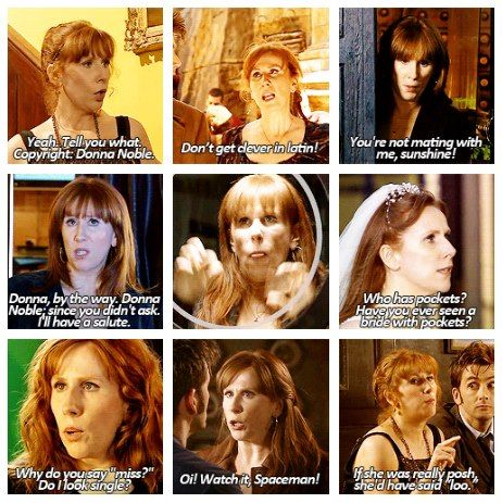 God, I think she was the only companion that was actually quite witty. Amy has a zinger every once and a while, and Martha was moody, and Rose was in love, but Donna- she was clever and spunky.