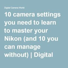 10 camera settings you need to learn to master your Nikon (and 10 you can manage…