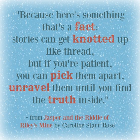 """""""Because there's something that's a fact: stories can get knotted up like thread, but if you're patient, you can pick them apart, unravel them until you find the truth inside."""" - from Jasper at the Riddle of Riley's Mine, a middle grade historical novel from Caroline Starr Rose"""