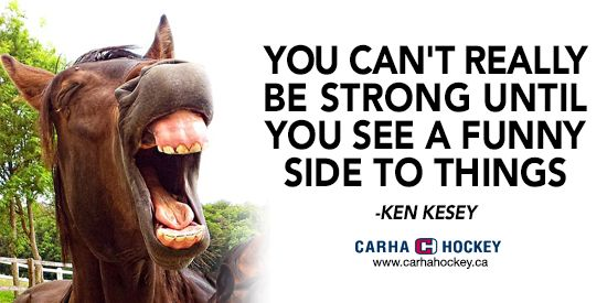 You can't really be strong until you see a funny side to things.  #Humor #funnyquotes #brightside #KenKesey #CARHAhockey #strong #motivation  Visit carhahockey.ca for more sports related wisdom