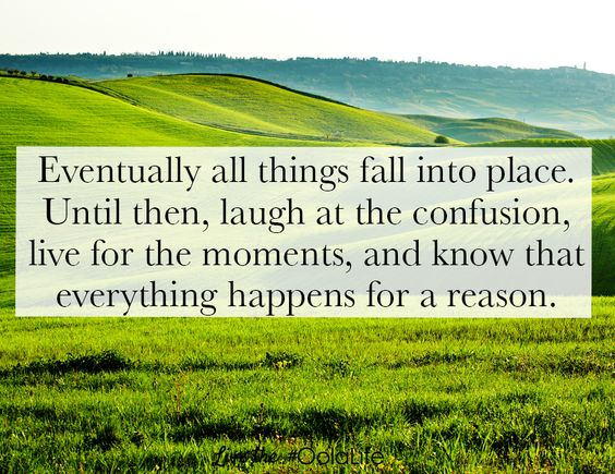 Eventually all things fall into place. Until then, laugh at the confusion, live for the moments, and know that everything happens for a reason.