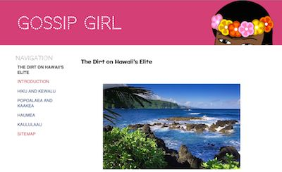 Gossip Girl: The Dirt on Hawaii's Elite. Gossip Girl dishes the dirt on Hawaii's kings and princes, queens and princesses, celebrities whose love lives are full of every scandal you can imagine. LINK: https://sites.google.com/site/legendsofhawaii/