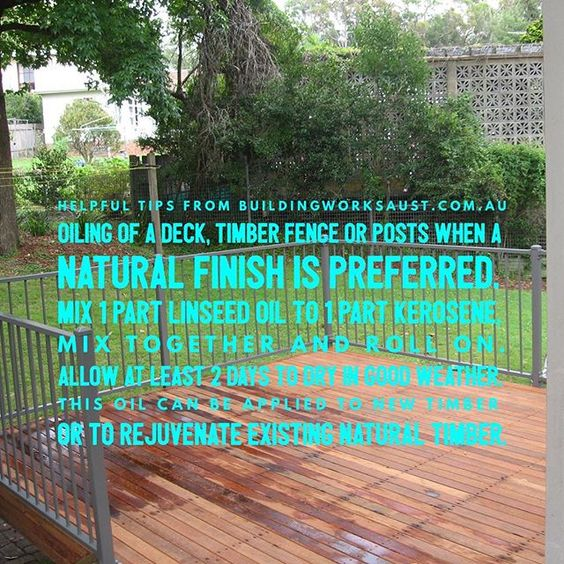 Helpful Tips No 4. from Buildingworksaust.com.au Oiling of a deck, timber fence or posts when a natural finish is preferred.  Mix 1 part linseed oil to 1 part kerosene, mix together and roll on.  Allow at least 2 days to dry in good weather.  This oil can be applied to new timber or to rejuvenate existing natural timber. #buildingtips www.buildingworksaust.com.au