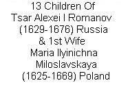 13 Children of Tsar Alexei I Mikhailovich Romanov (Aleksei & Aleksey) (29 Mar 1629-29 Jan 1676) Russia & 1st Wife 1st wife Maria Ilyinichna Miloslavskaya (1625-18 Aug 1669) Poland. The marriage was arranged by Boris Ivanovich Morozov (1590–1661) Russian statesman & Boyar who was related to Maria & days later married her sister Anna Ilyinichna Miloslavskaya.