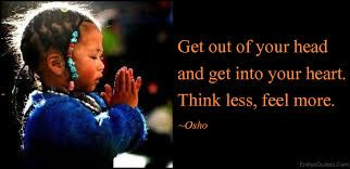 Afbeeldingsresultaat voor get out of your head and get into your heart. think less feel more