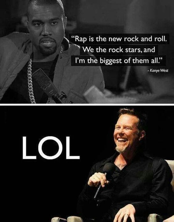 James Hetfield of Metallica laughs at your stupidity. Gosh I don't think I hate any celebrity as much as I hate Kanye.